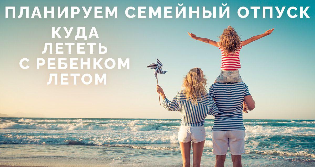 Планируем семейный отпуск. Куда лететь с ребенком летом