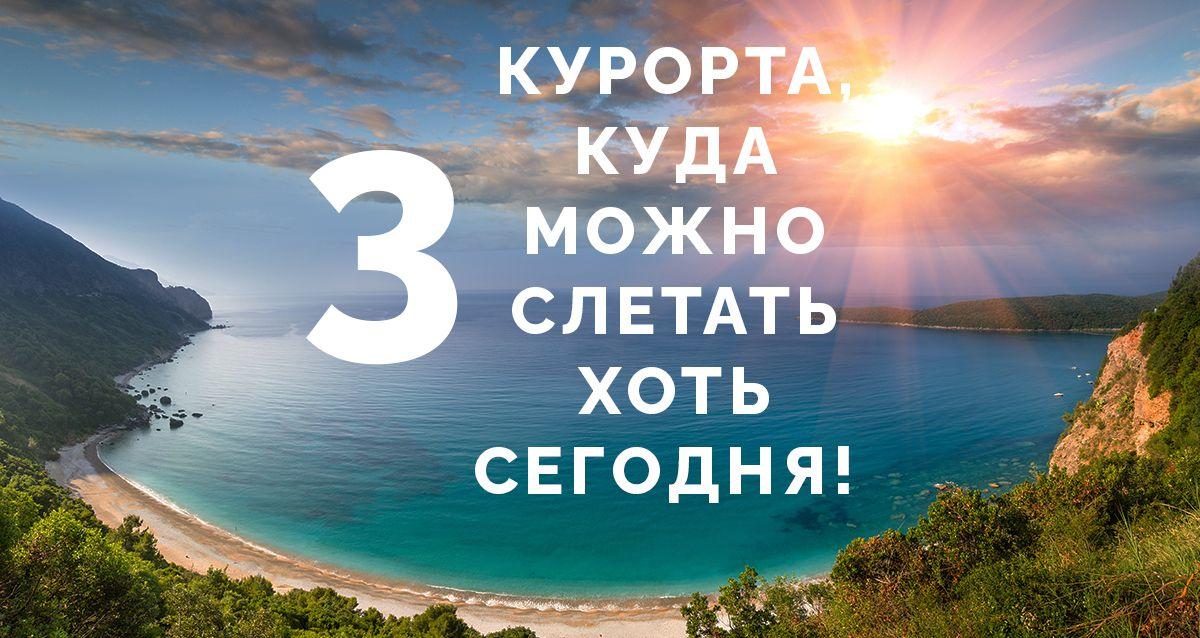 Спонтанное путешествие: 3 курорта, куда можно слетать хоть сегодня!