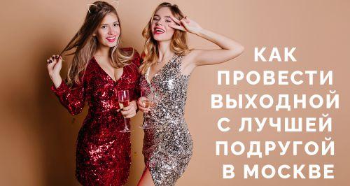 Как провести выходной с лучшей подругой в Москве
