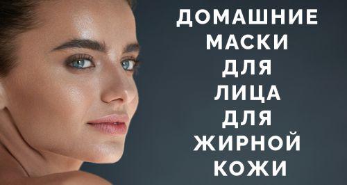 Домашние маски для лица для жирной кожи