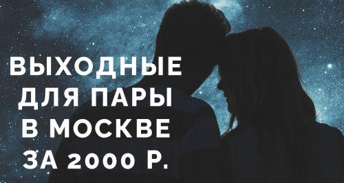 Выходные для пары в Москве за 2000 р.