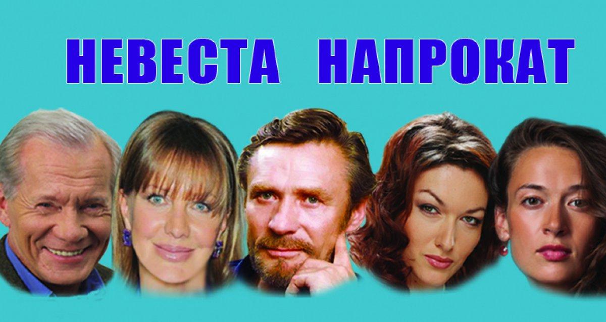 Звезды театра и кино в комедии «Невеста напрокат»! 500 р. за билет! Неординарный сюжет, великолепная драматургия!